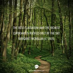 The best classroom and the richest cupboard is roofed only by the sky Margaret McMillan