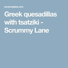 Greek quesadillas with tsatziki - Scrummy Lane