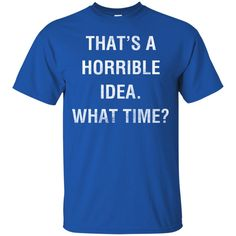 That's A Horrible Idea What Time T shirts Hoodies Sweatshirts