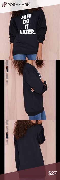 #794 just do it later sweatshirt Sometimes you should just do it (later). The Later Sweatshirt is black and has an oversized fit, text screen printing at front, and ribbing at neck, cuffs, and hem. Wear it with leather skinnies and a flannel. By Petals and Peacocks.  *Cotton/Polyester  *Runs true to size  *Model is wearing smallest size available  *Machine wash cold  *Imported Nasty Gal Sweaters