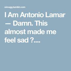 I Am Antonio Lamar — Damn. This almost made me feel sad 😭....