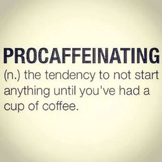 Procaffeinating-the tendency to not start anything until you've had a cup of coffee. -Follow Driskotech on Pinterest!