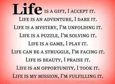 Images with quotes on life, give you the hints of how to live happy life through best life quotes and saying with pictures. The messages from these life quotes can motivate you overcomes difficulties in life. Hope you find these life quotes inspiring! Life is a gift, I accept it. Life is my mission, I'm ...read more