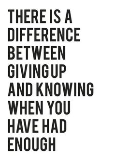There is a difference between giving up and knowing when you have had enough.