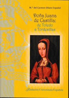 Doña Juana de Castilla : de Toledo a Tordesillas / Mª del Carmen Oñate Español ; directora, Manuela Fernández Rodríguez http://fama.us.es/record=b2712811~S5*spi