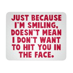 Just Because I'm Smiling Doesn't Mean I Don't Want To Hit You In The Face White Mouse Pad   Sarcastic Me