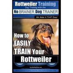 Rottweiler Training, Dog Training with the No Brainer Dog Trainer We Make It That Easy!: How to Easily Train Your Rottweiler