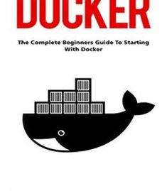 Docker: The Complete Beginners Guide To Starting With Docker (Programming Docker Containers Linking Containers) PDF