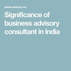 Significance of business advisory consultant in India