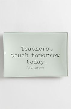 """Teachers, touch tomorrow today.''"