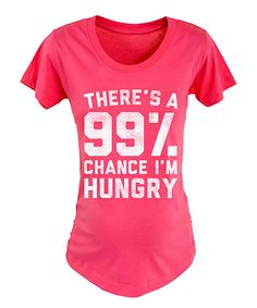 Love this Raspberry 'There's A 99% Chance I'm Hungry' Maternity Tee by Belly Love on #zulily! #zulilyfinds