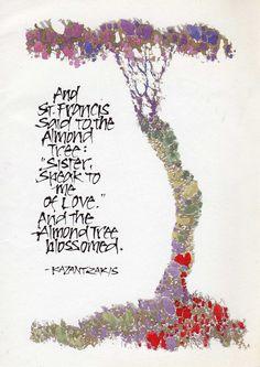 """And St. Francis said to the almond tree: 'Sister, speak to me of love.' And the almond tree blossomed."" - Nikos Kazantzakis"