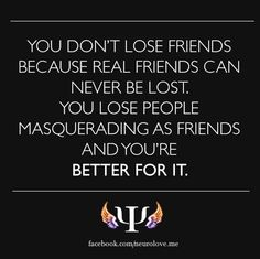 You don't lose friends because real friends can never be lost. You lose people masquerading as friends and you're BETTER FOR IT./Real friends can never be lost! Great Quotes, Quotes To Live By, Inspirational Quotes, Awesome Quotes, Meaningful Quotes, Losing Friends, Real Friends, Shitty Friends, Quotable Quotes