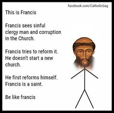 This is Francis. Francis sees sinful clergy man and corruption in the church. Francis tries to reform it. He doesn't start a new church. He first reforms himself. Francis is a saint. Be like Francis. Catholic Jokes, Catholic Answers, Catholic Saints, Catholic Art, Catechist, Bride Of Christ, Saint Quotes, Francis Of Assisi, Blessed Mother