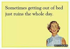 Sometimes getting out of bed just ruins the whole day.