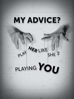 """""""My advice? Play her like she's playing you"""""""