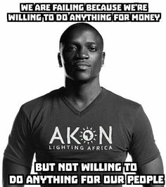 Akon is a HUGE financier for change!  He supplies the means for communities in African Countries to have electricity, water and improved health!