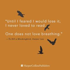 """Until I feared I would lose it, I never loved to read. One does not love breathing."" - To Kill a Mockingbird"