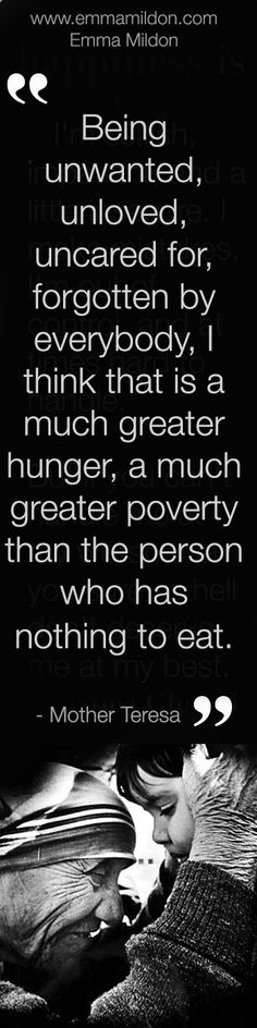 Being unwanted, unloved, uncared for, forgotten by everybody, I think that is a much greater , a much greater poverty than the person who has nothing to eat.  mother theresa