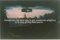 """Sometimes the best way to get someones attention is to stop giving them yours."""