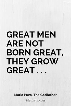 Great men are not born great, they grow great . . .  - Mario Puzo, The Godfather