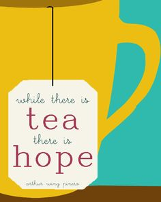 While There Is Tea, there is hope - Sir Arthur Wing Pinero #quote