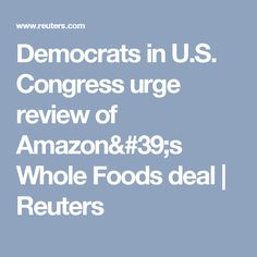 Democrats in U.S. Congress urge review of Amazon's Whole Foods deal | Reuters