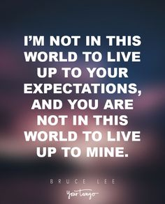 """""""I'm not in this world to live up to your expectations, and you are not in this world to live up to mine."""" — Bruce Lee"""