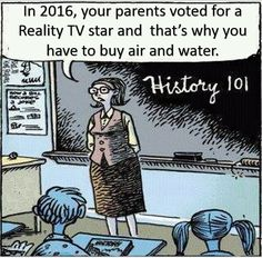 History 101: In 2016, your parents voted for reality TV star Trump and that's why you have to buy air and water.