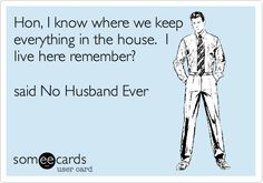 Funny Family Ecard: Hon, I know where we keep everything in the house. I live here remember? said No Husband Ever. Funny Cute, Haha Funny, Hilarious, Funny Stuff, Funny Pics, Random Stuff, Funny Things, Can't Stop Laughing, Belly Laughs