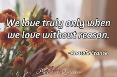 We love truly only when we love without reason. #purelovequotes