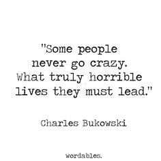 "Bukowski was in no way a ""self-help"" guru but you can't deny that he's a bad ass who lived his life exactly"