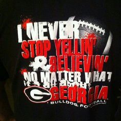 I never stop yellin  believin no matter what. It's all about Georgia Bulldog Football!