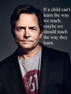 If a child can't learn the way we teach, maybe we should teach the child the way they learn.  Michael J. Fox