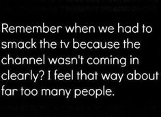 Remember when we had to smack the tv because the channel wasn't coming in clearly? I feel that way about far too many people. Work Quotes, Great Quotes, Me Quotes, Funny Quotes, Funny Memes, Inspirational Quotes, Sensible Quotes, Badass Quotes, Random Quotes
