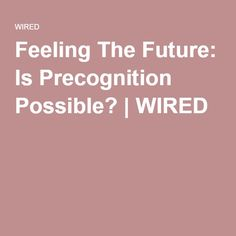 Feeling The Future: Is Precognition Possible? | WIRED