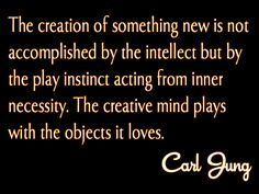 The creation of something new is not accomplished by the intellect but by the play instinct acting fro inner necessity. The creative mind plays with the objects it loves. ~Carl Jung Intoxicating to drink in thoughts