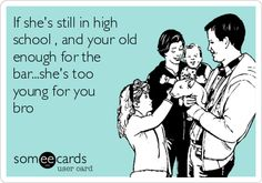 If she's still in high school , and your old enough for the bar...she's too young for you bro.