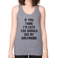 If you think i'm cute you should see my girlfriend Unisex Fine Jersey Tank (on woman) Shirt