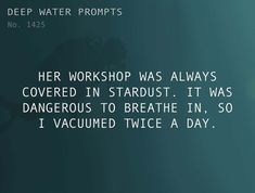 Text: Her workshop was always covered in stardust. It was dangerous to breathe in, so I vacuumed twice a day. Writer Prompts, Dialogue Prompts, Creative Writing Prompts, Story Prompts, Writers Help, Writing Promts, Book Writing Tips, Writing Challenge, Deep Water