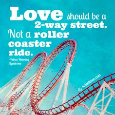 Love should be a 2-way street. Not a roller coaster ride. - Prince Harming Syndrome (Click the poster to find out more about this book!)