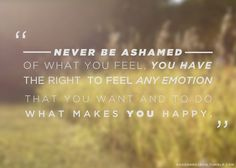 Never be ashamed of what you feel, you have the right to feel any emotion that you want and to do what makes you happy. #quote