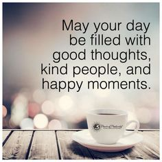 May your day be filled with good thoughts kind people and happy moments - Good Day.