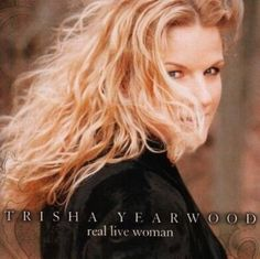 Real Live Woman, by Trisha Yearwood.