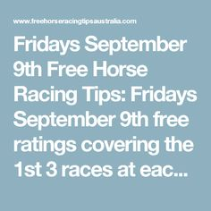 Fridays September 9th Free Horse Racing Tips:   Fridays September 9th free ratings covering the 1st 3 races at each & every race meeting will be available immediately below on this page starting from half an hour before the 1st scheduled race of the day on this Friday the 9th so please check back here then.