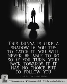 This Dunya is like a shadow. If you try to catch it, you will never be able to do so. If you turn your back towards it, it has no choice but to follow you. —Ibn Qayyim Al-Jawziyyah   #IslamicQuotes #Dunya