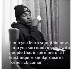 I'm tryna learn somethin new. I'm tryna surround myself with people that inspire me or at least inquire similar desires.   Kendrick Lamar quotes