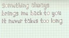"""""""Something always brings me back to you. It never takes too long."""""""