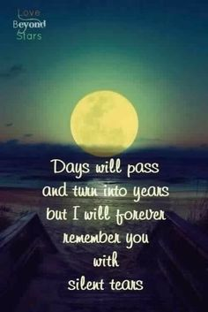 Days will pass and turn into years but I will remember you with silent tears