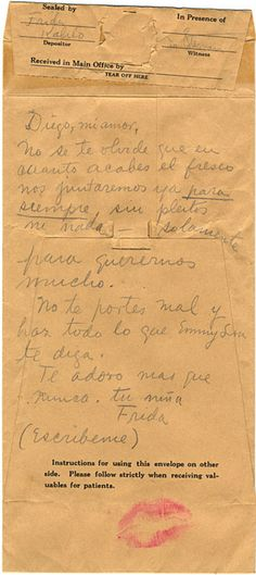 Frida Kahlo letter to Diego Rivera, 1940.   Love, Translated:Diego my love- Remember that once you finish the fresco we will be together forever once and for all, without arguments or anything, only to love one another. Behave yourself and do everything that Emmy Lou tells you. I adore you more than ever. Your girl, Frida (Write me).